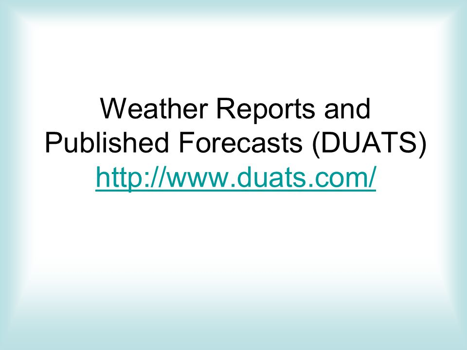 Weather Reports and Published Forecasts (DUATS) http://www.duats.com/ http://www.duats.com/