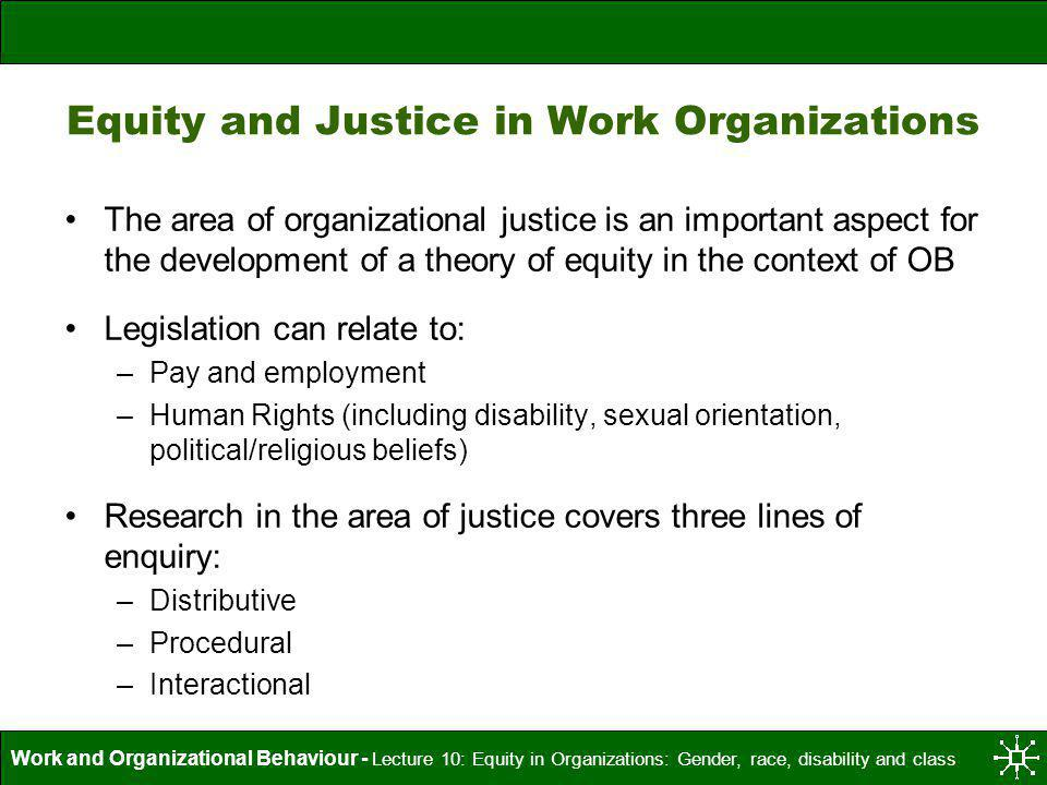 Work and Organizational Behaviour - Lecture 10: Equity in Organizations: Gender, race, disability and class What is Justice.