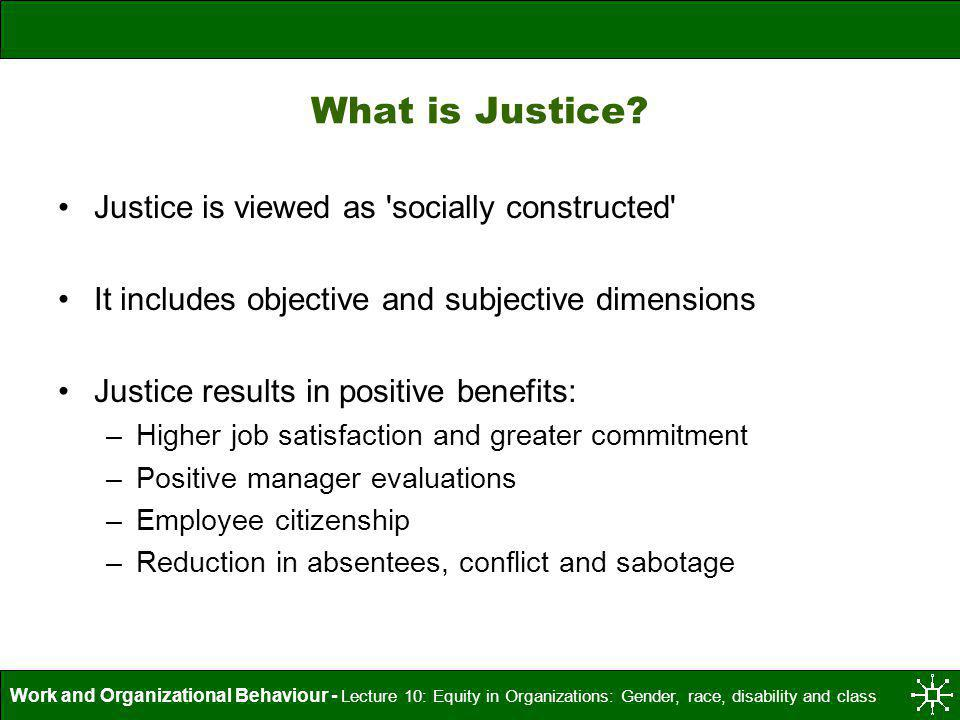 Work and Organizational Behaviour - Lecture 10: Equity in Organizations: Gender, race, disability and class What is Justice? Justice is viewed as 'soc
