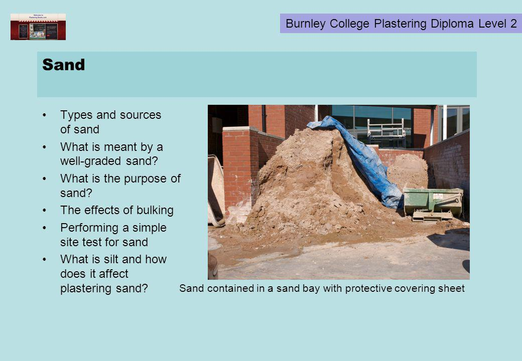 Burnley College Plastering Diploma Level 2 Sand Types and sources of sand What is meant by a well-graded sand? What is the purpose of sand? The effect