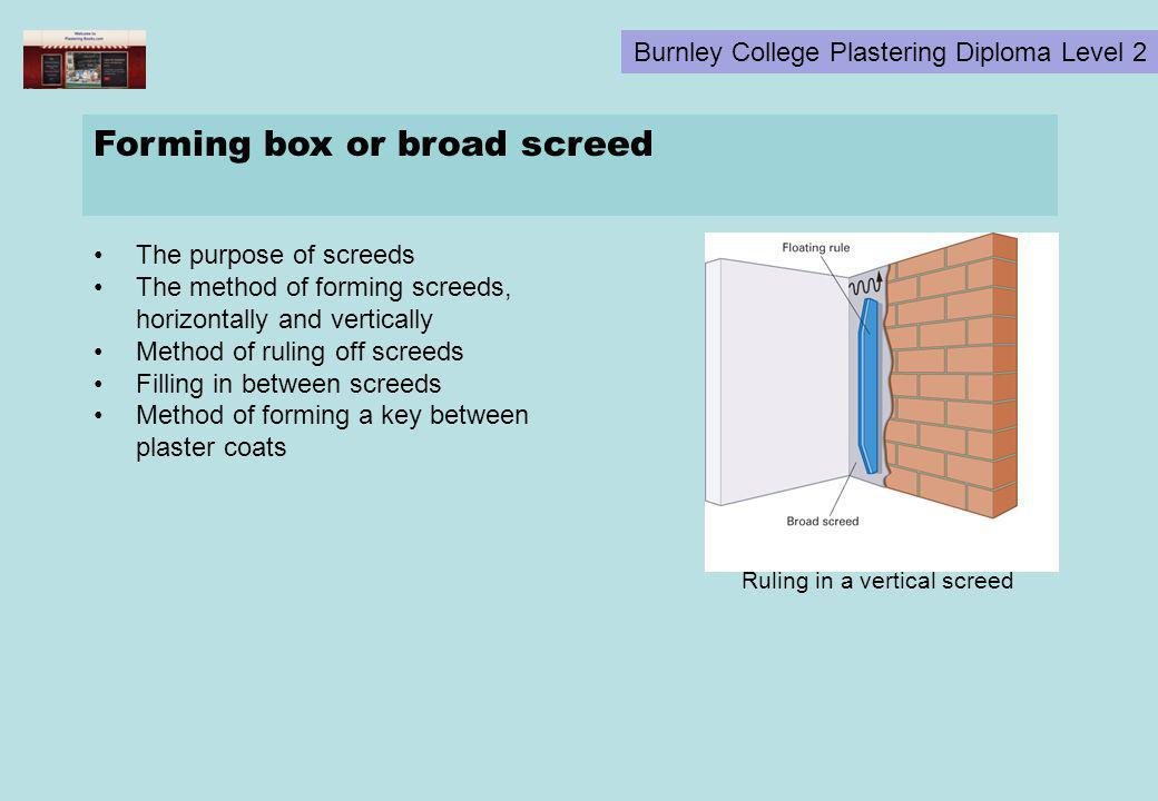 Burnley College Plastering Diploma Level 2 Forming box or broad screed The purpose of screeds The method of forming screeds, horizontally and vertical
