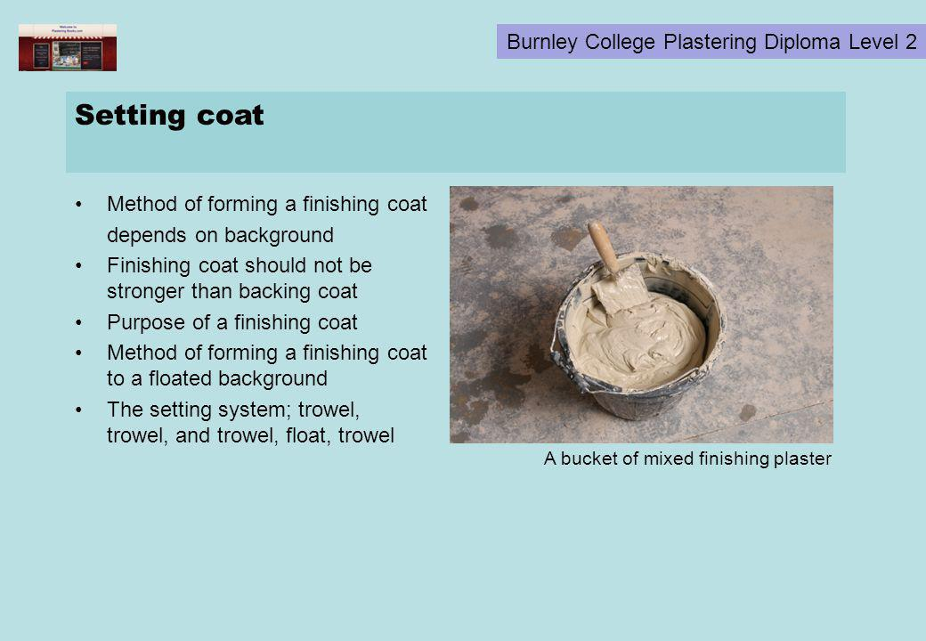Burnley College Plastering Diploma Level 2 Setting coat Method of forming a finishing coat depends on background Finishing coat should not be stronger