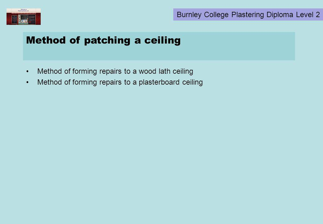 Burnley College Plastering Diploma Level 2 Method of patching a ceiling Method of forming repairs to a wood lath ceiling Method of forming repairs to