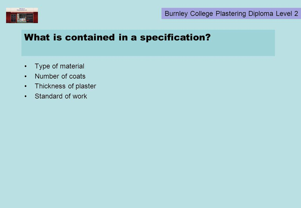 Burnley College Plastering Diploma Level 2 What is contained in a specification? Type of material Number of coats Thickness of plaster Standard of wor