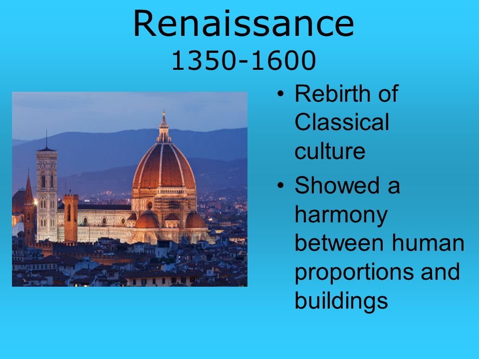 Renaissance Rebirth of Classical culture Showed a harmony between human proportions and buildings