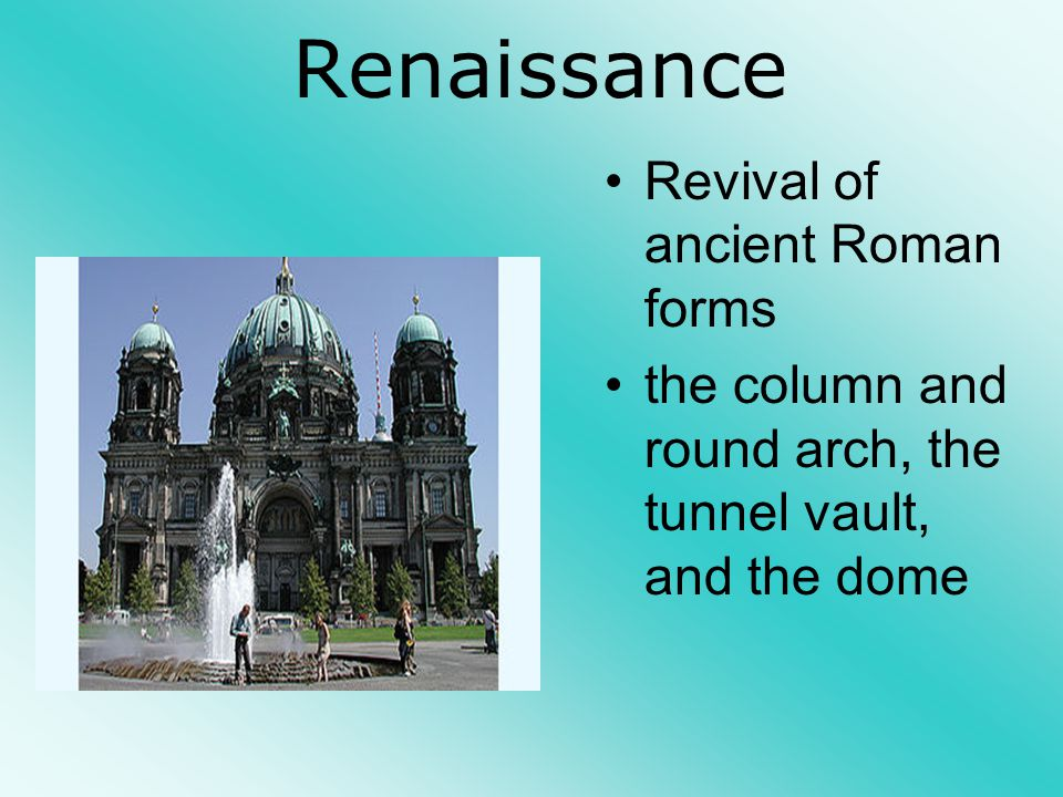 Renaissance Revival of ancient Roman forms the column and round arch, the tunnel vault, and the dome