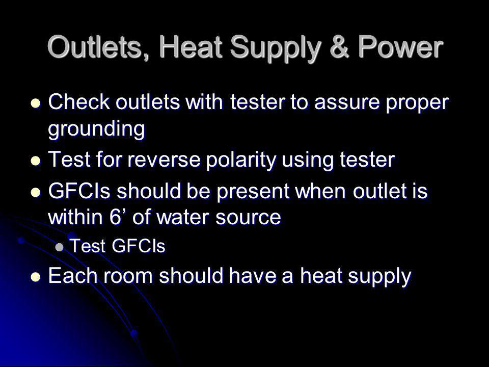 Outlets, Heat Supply & Power Check outlets with tester to assure proper grounding Check outlets with tester to assure proper grounding Test for reverse polarity using tester Test for reverse polarity using tester GFCIs should be present when outlet is within 6 of water source GFCIs should be present when outlet is within 6 of water source Test GFCIs Test GFCIs Each room should have a heat supply Each room should have a heat supply