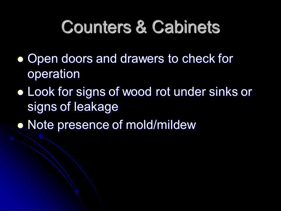 Counters & Cabinets Open doors and drawers to check for operation Open doors and drawers to check for operation Look for signs of wood rot under sinks or signs of leakage Look for signs of wood rot under sinks or signs of leakage Note presence of mold/mildew Note presence of mold/mildew
