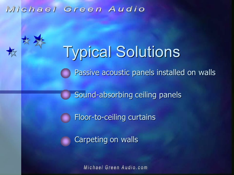 Typical Solutions Passive acoustic panels installed on walls Sound-absorbing ceiling panels Floor-to-ceiling curtains Carpeting on walls