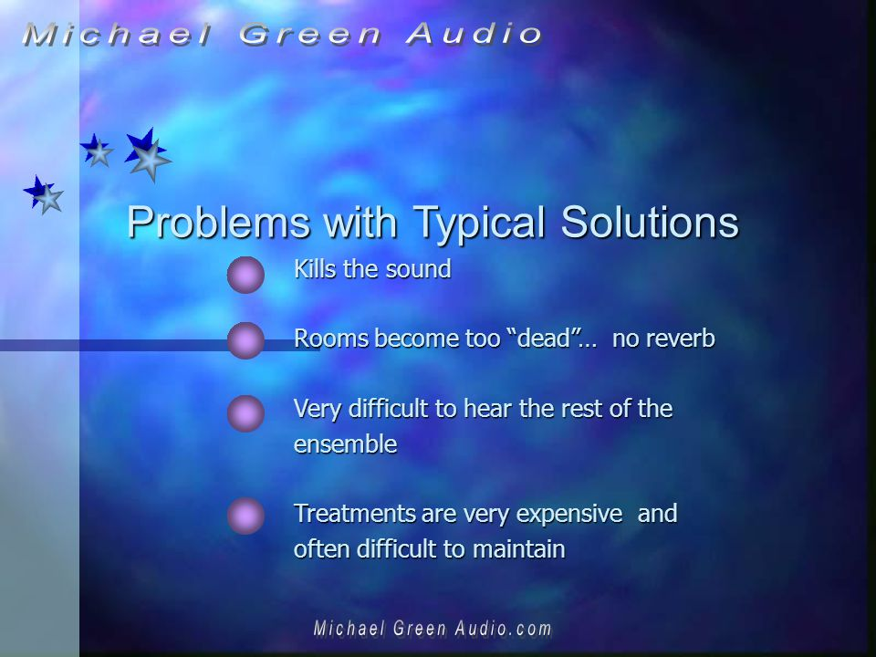 Problems with Typical Solutions Kills the sound Rooms become too dead… no reverb Very difficult to hear the rest of the ensemble Treatments are very expensive and often difficult to maintain