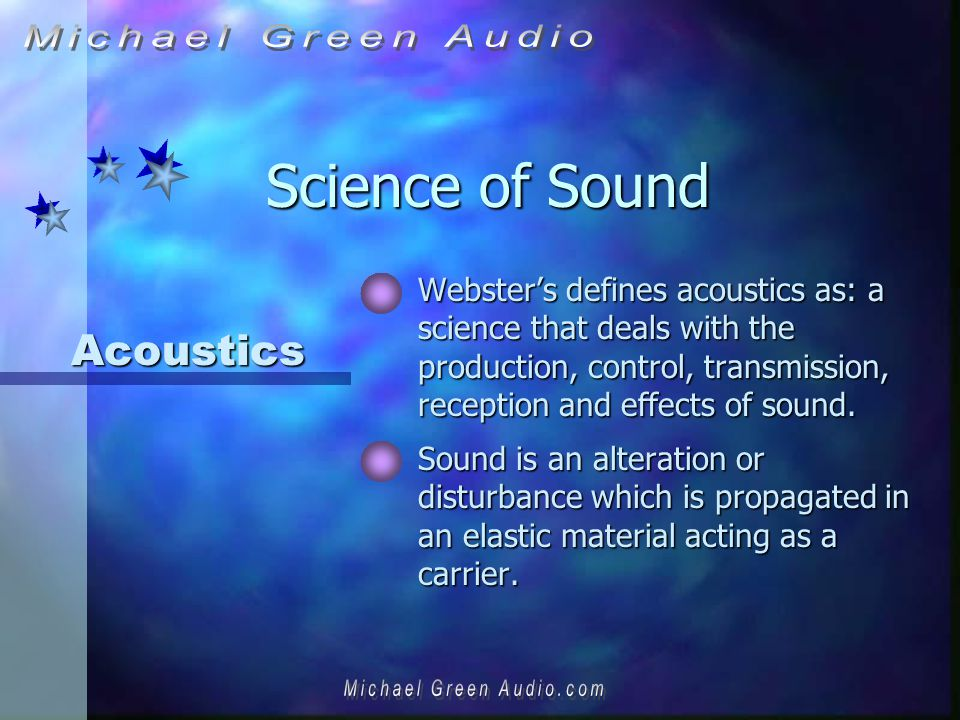 Science of Sound Websters defines acoustics as: a science that deals with the production, control, transmission, reception and effects of sound.
