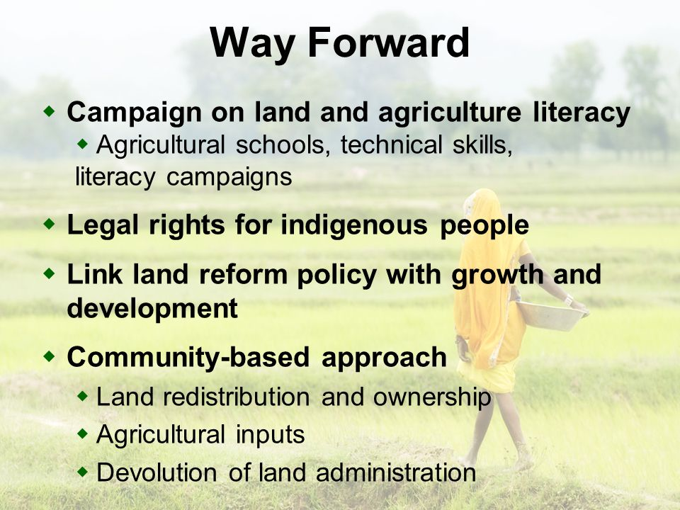 Way Forward Campaign on land and agriculture literacy Agricultural schools, technical skills, literacy campaigns Legal rights for indigenous people Link land reform policy with growth and development Community-based approach Land redistribution and ownership Agricultural inputs Devolution of land administration