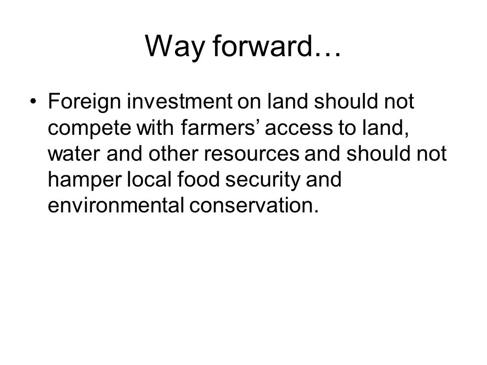 Way forward… Foreign investment on land should not compete with farmers access to land, water and other resources and should not hamper local food security and environmental conservation.