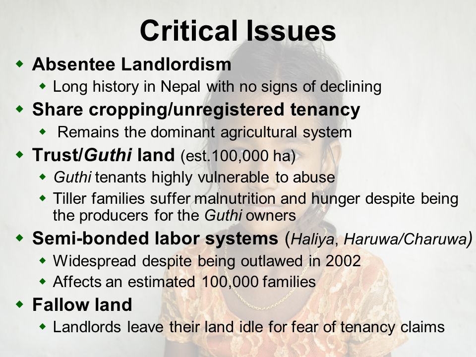 Critical Issues Absentee Landlordism Long history in Nepal with no signs of declining Share cropping/unregistered tenancy Remains the dominant agricultural system Trust/Guthi land (est.100,000 ha) Guthi tenants highly vulnerable to abuse Tiller families suffer malnutrition and hunger despite being the producers for the Guthi owners Semi-bonded labor systems ( Haliya, Haruwa/Charuwa ) Widespread despite being outlawed in 2002 Affects an estimated 100,000 families Fallow land Landlords leave their land idle for fear of tenancy claims