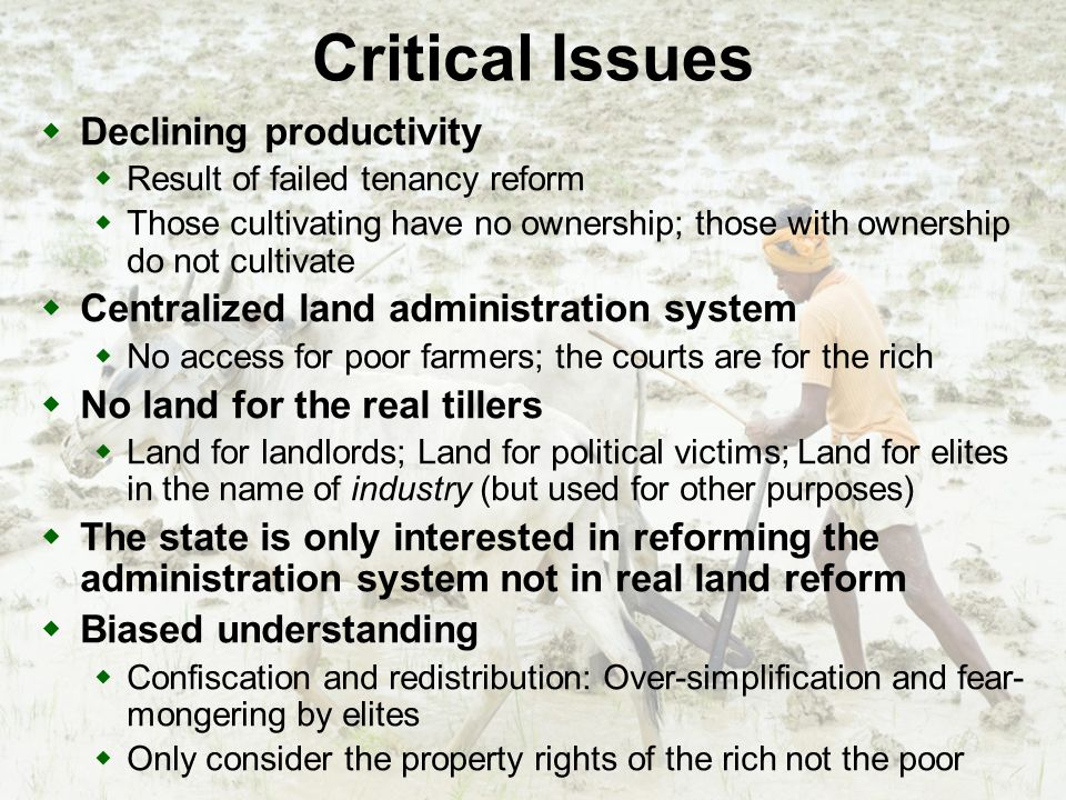 Critical Issues Declining productivity Result of failed tenancy reform Those cultivating have no ownership; those with ownership do not cultivate Centralized land administration system No access for poor farmers; the courts are for the rich No land for the real tillers Land for landlords; Land for political victims; Land for elites in the name of industry (but used for other purposes) The state is only interested in reforming the administration system not in real land reform Biased understanding Confiscation and redistribution: Over-simplification and fear- mongering by elites Only consider the property rights of the rich not the poor