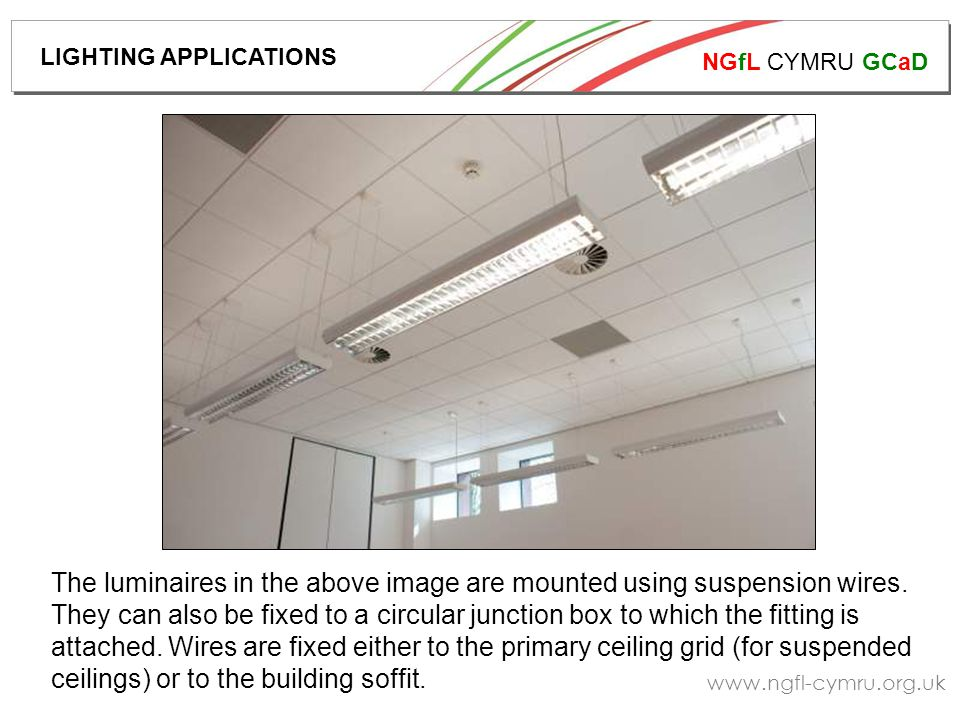 NGfL CYMRU GCaD www.ngfl-cymru.org.uk The luminaires in the above image are mounted using suspension wires. They can also be fixed to a circular junct