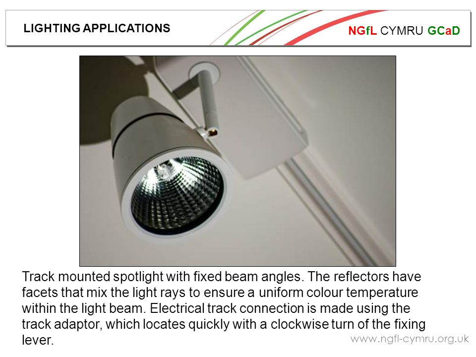 NGfL CYMRU GCaD www.ngfl-cymru.org.uk Track mounted spotlight with fixed beam angles. The reflectors have facets that mix the light rays to ensure a u