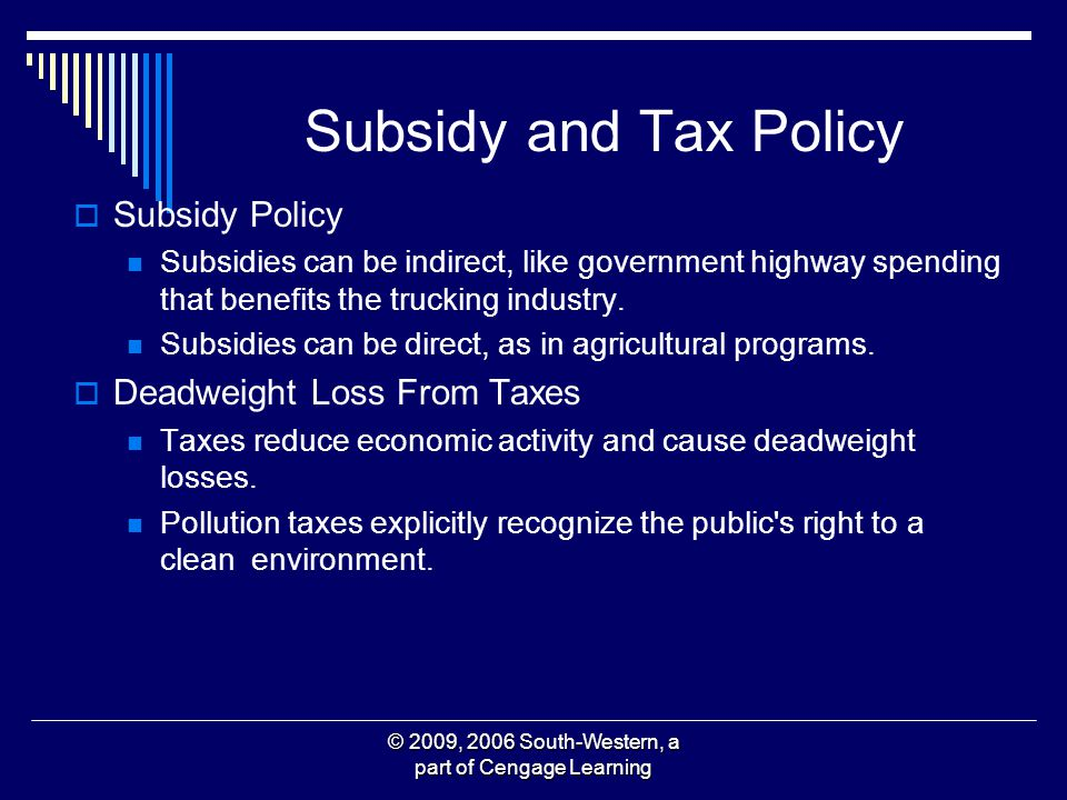 © 2009, 2006 South-Western, a part of Cengage Learning Subsidy and Tax Policy Subsidy Policy Subsidies can be indirect, like government highway spendi
