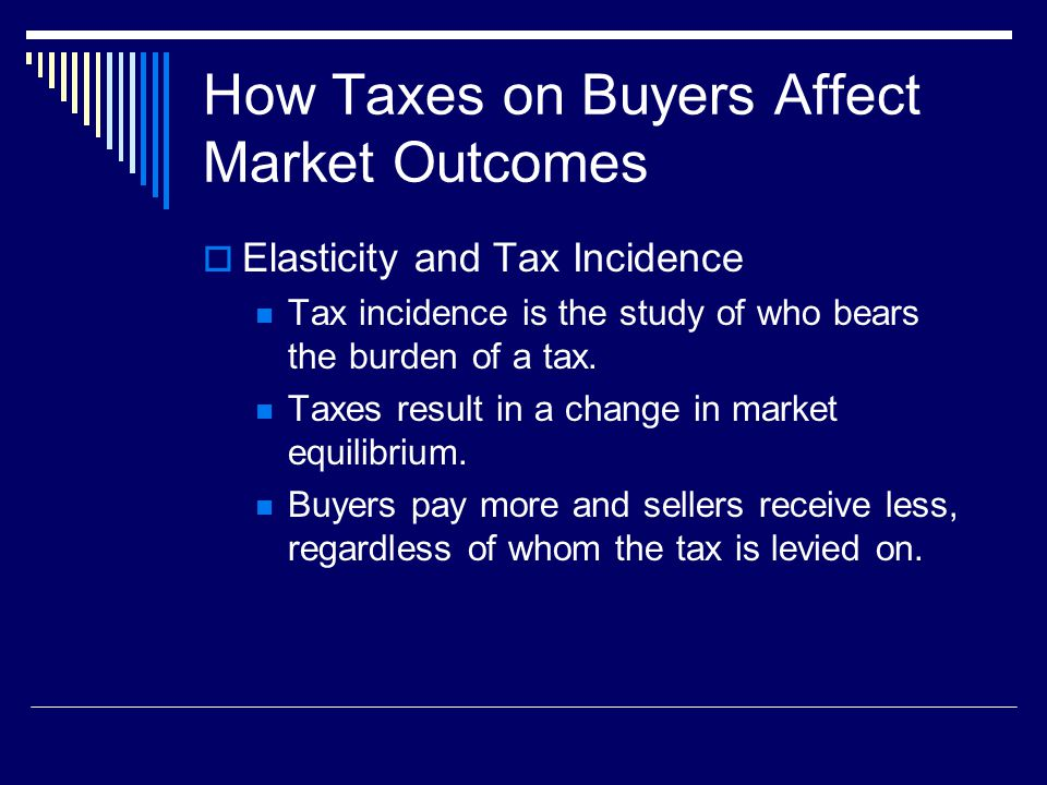 How Taxes on Buyers Affect Market Outcomes Elasticity and Tax Incidence Tax incidence is the study of who bears the burden of a tax. Taxes result in a