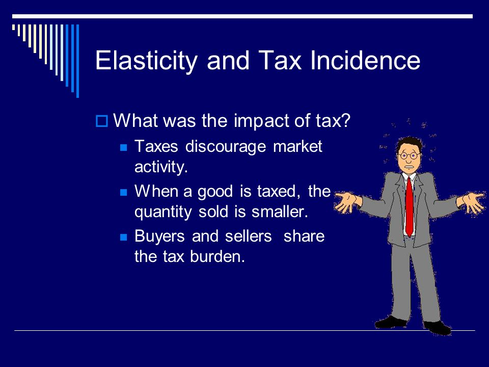 Elasticity and Tax Incidence What was the impact of tax? Taxes discourage market activity. When a good is taxed, the quantity sold is smaller. Buyers