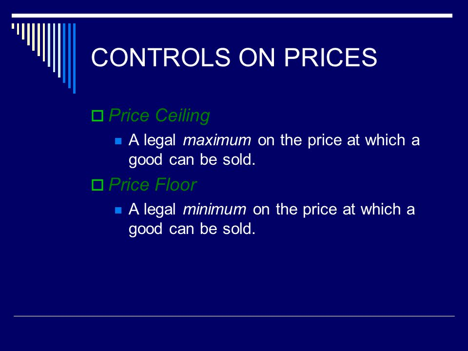 CONTROLS ON PRICES Price Ceiling A legal maximum on the price at which a good can be sold. Price Floor A legal minimum on the price at which a good ca