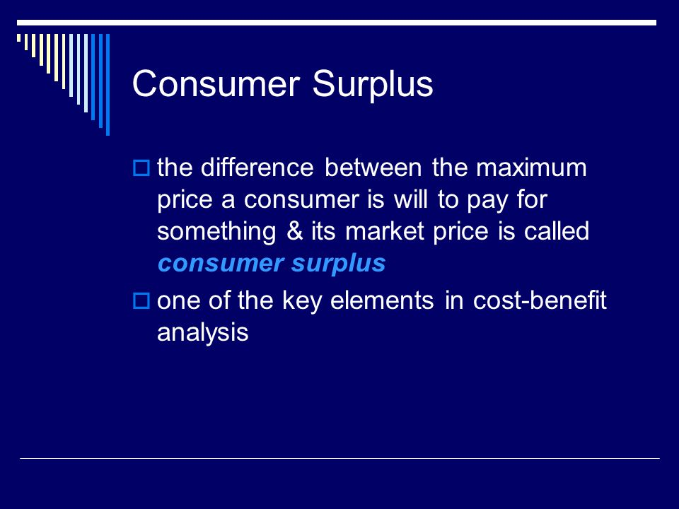 Consumer Surplus the difference between the maximum price a consumer is will to pay for something & its market price is called consumer surplus one of