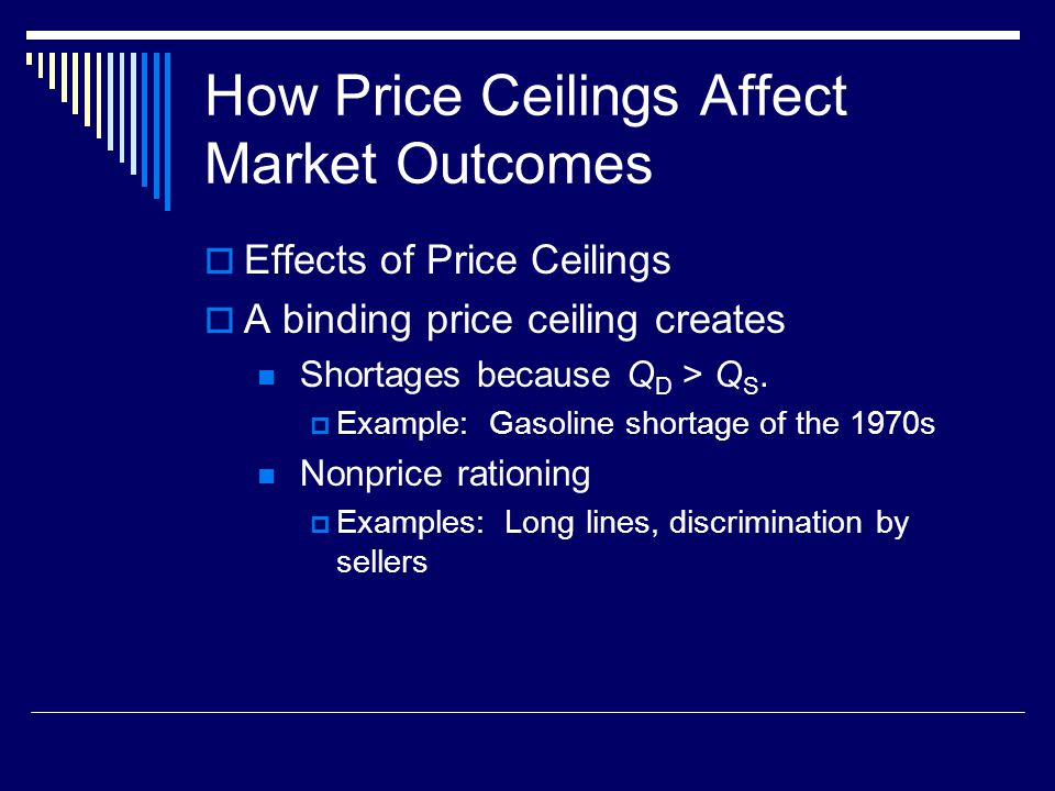 How Price Ceilings Affect Market Outcomes Effects of Price Ceilings A binding price ceiling creates Shortages because Q D > Q S. Example: Gasoline sho