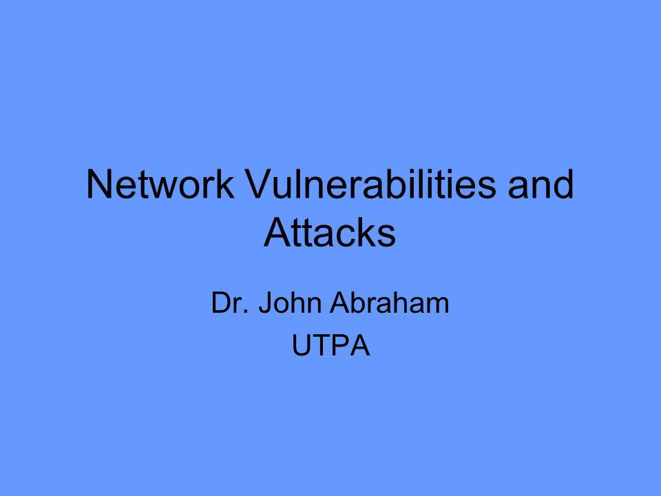 Network Vulnerabilities and Attacks Dr. John Abraham UTPA