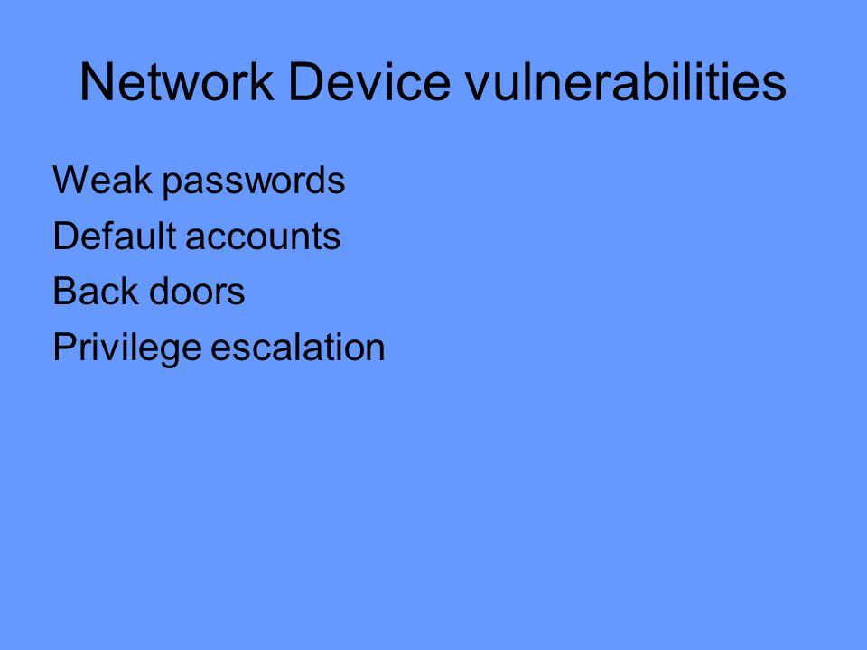 Network Device vulnerabilities Weak passwords Default accounts Back doors Privilege escalation