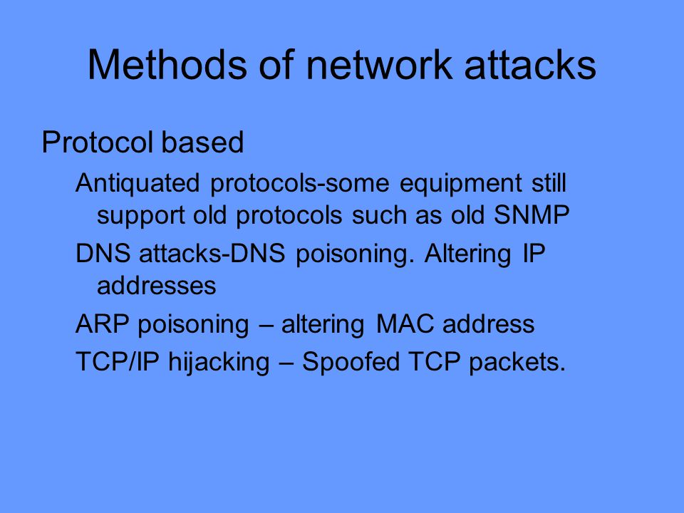 Methods of network attacks Protocol based Antiquated protocols-some equipment still support old protocols such as old SNMP DNS attacks-DNS poisoning.