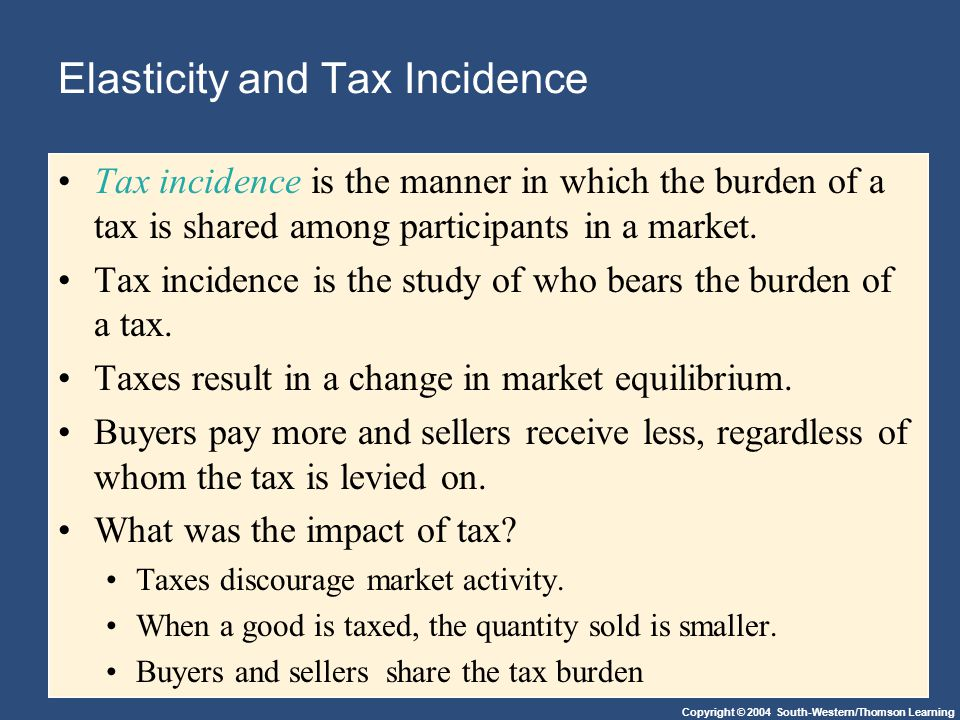Copyright © 2004 South-Western/Thomson Learning Elasticity and Tax Incidence Tax incidence is the manner in which the burden of a tax is shared among participants in a market.