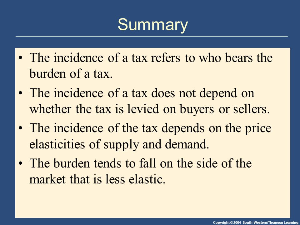 Copyright © 2004 South-Western/Thomson Learning Summary The incidence of a tax refers to who bears the burden of a tax.