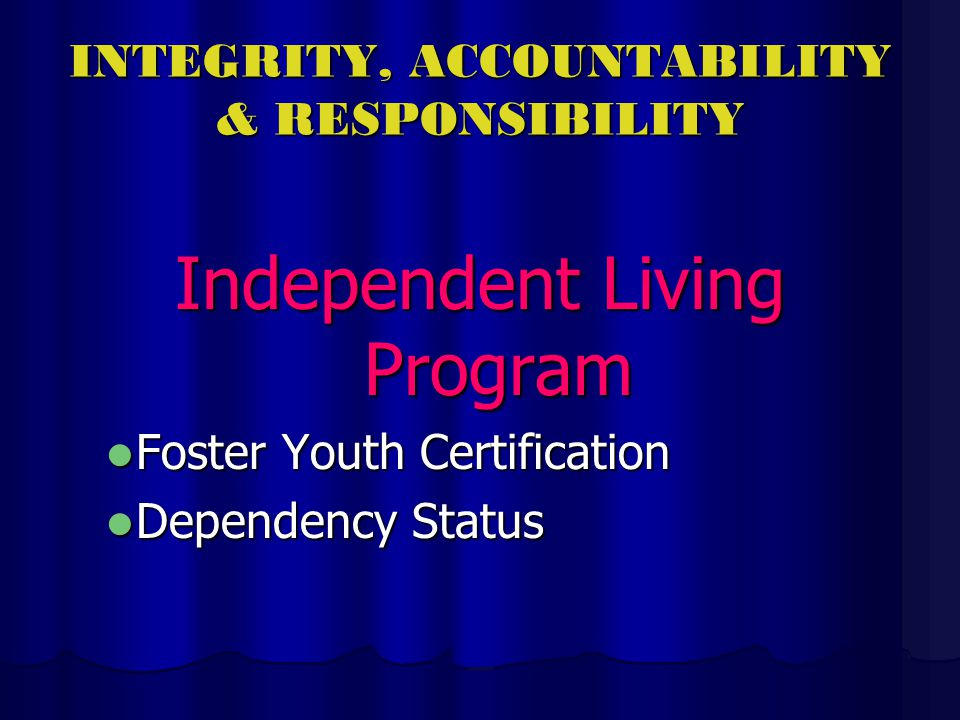 INTEGRITY, ACCOUNTABILITY & RESPONSIBILITY Independent Living Program Foster Youth Certification Foster Youth Certification Dependency Status Dependency Status
