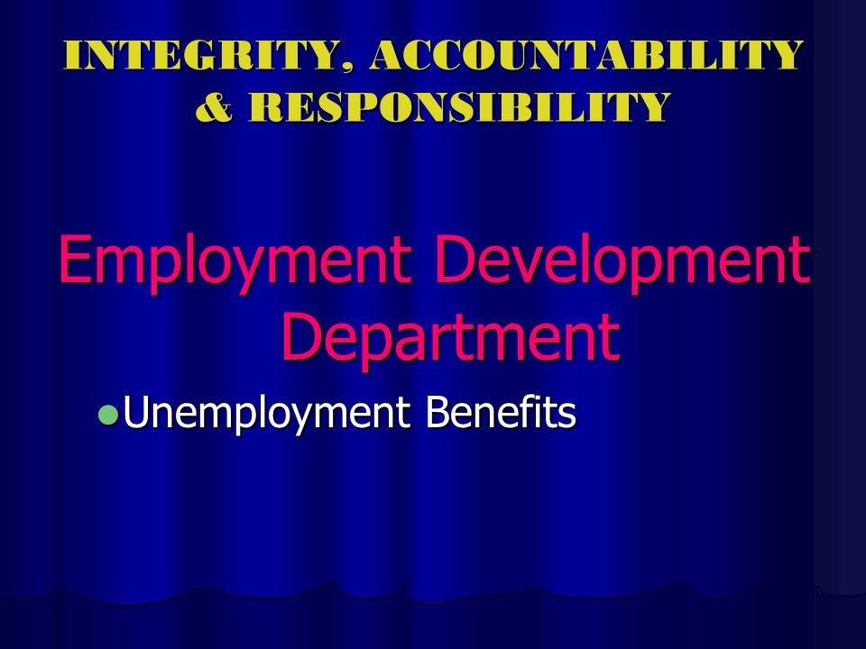INTEGRITY, ACCOUNTABILITY & RESPONSIBILITY Employment Development Department Unemployment Benefits Unemployment Benefits