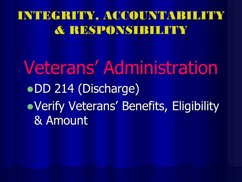 INTEGRITY, ACCOUNTABILITY & RESPONSIBILITY Veterans Administration DD 214 (Discharge) DD 214 (Discharge) Verify Veterans Benefits, Eligibility & Amount Verify Veterans Benefits, Eligibility & Amount