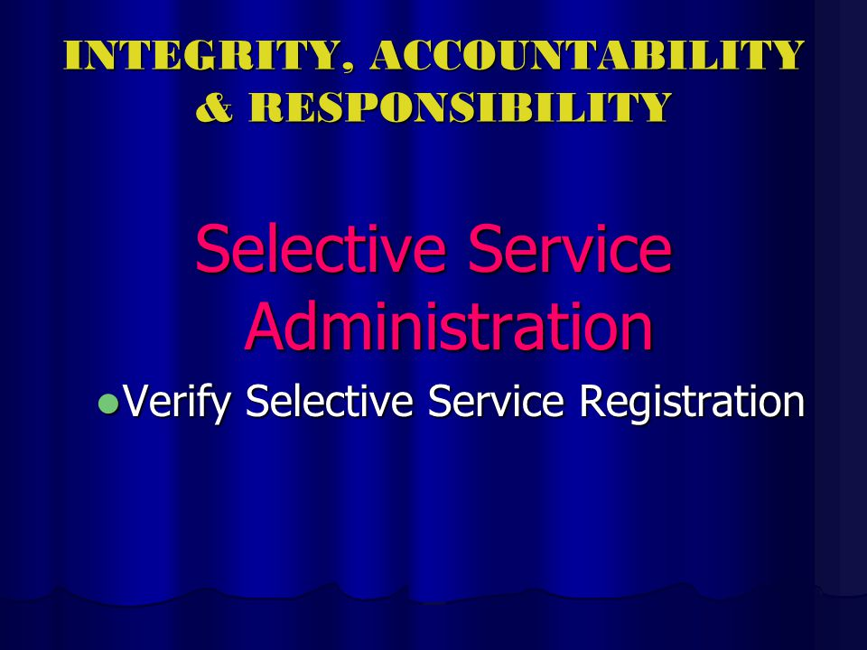 INTEGRITY, ACCOUNTABILITY & RESPONSIBILITY Selective Service Administration Verify Selective Service Registration Verify Selective Service Registration