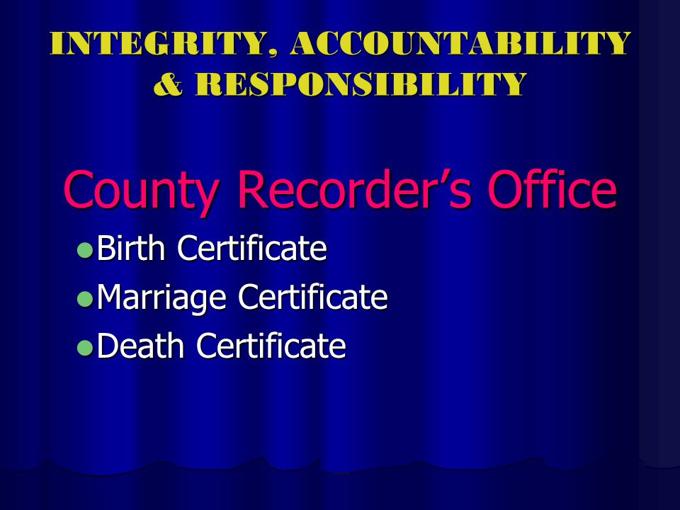 INTEGRITY, ACCOUNTABILITY & RESPONSIBILITY County Recorders Office Birth Certificate Birth Certificate Marriage Certificate Marriage Certificate Death Certificate Death Certificate