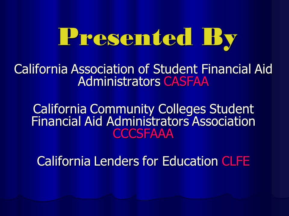 Presented By California Association of Student Financial Aid Administrators CASFAA California Community Colleges Student Financial Aid Administrators Association CCCSFAAA California Lenders for Education CLFE