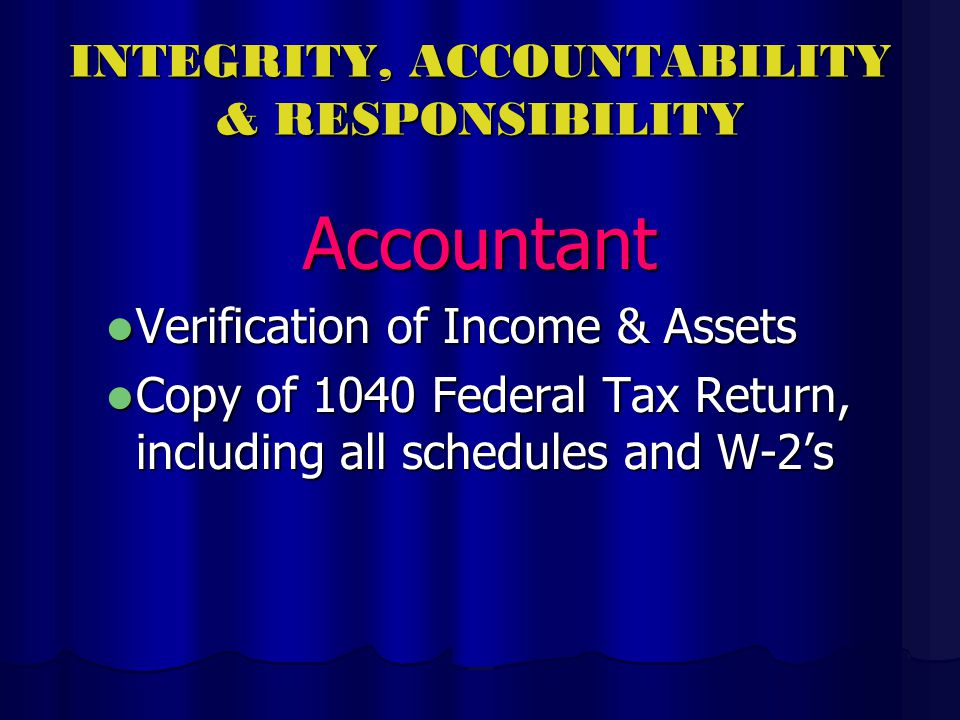 INTEGRITY, ACCOUNTABILITY & RESPONSIBILITY Accountant Verification of Income & Assets Verification of Income & Assets Copy of 1040 Federal Tax Return, including all schedules and W-2s Copy of 1040 Federal Tax Return, including all schedules and W-2s