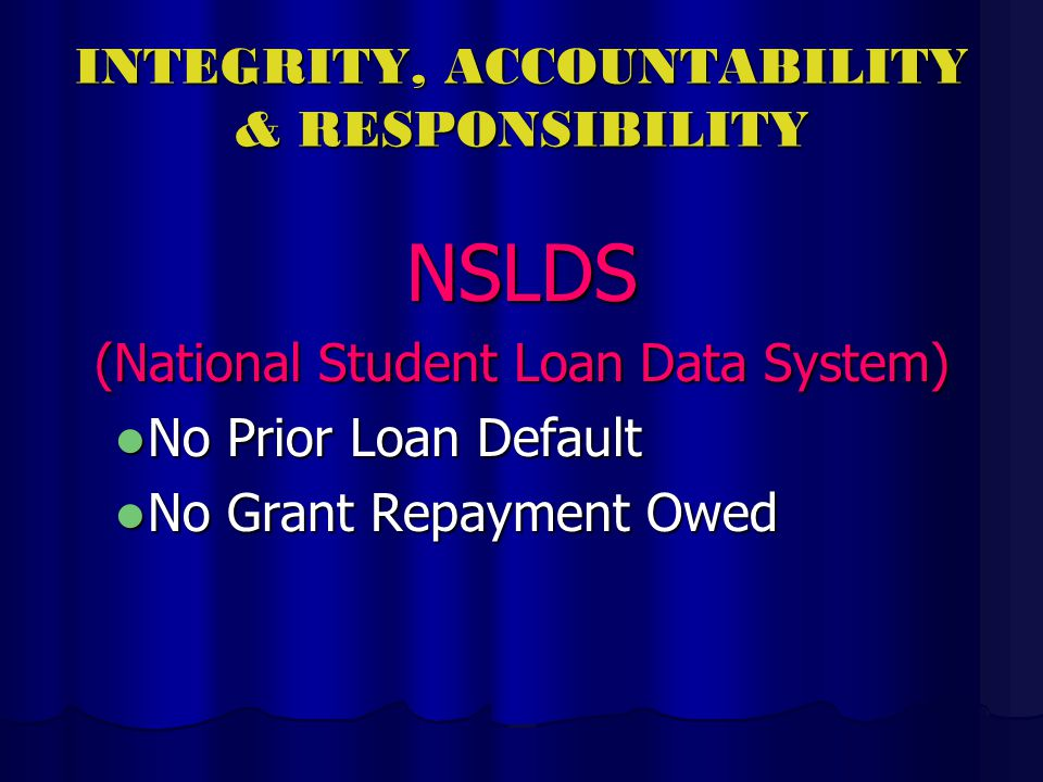 INTEGRITY, ACCOUNTABILITY & RESPONSIBILITY NSLDS (National Student Loan Data System) No Prior Loan Default No Prior Loan Default No Grant Repayment Owed No Grant Repayment Owed