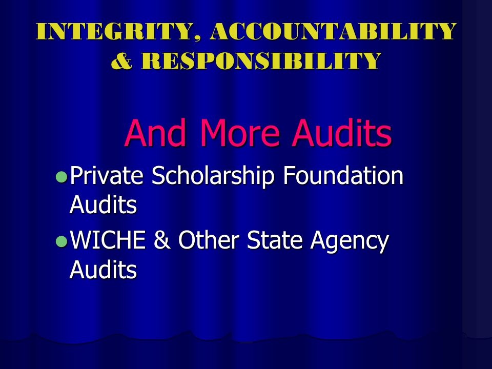 INTEGRITY, ACCOUNTABILITY & RESPONSIBILITY And More Audits Private Scholarship Foundation Audits Private Scholarship Foundation Audits WICHE & Other State Agency Audits WICHE & Other State Agency Audits