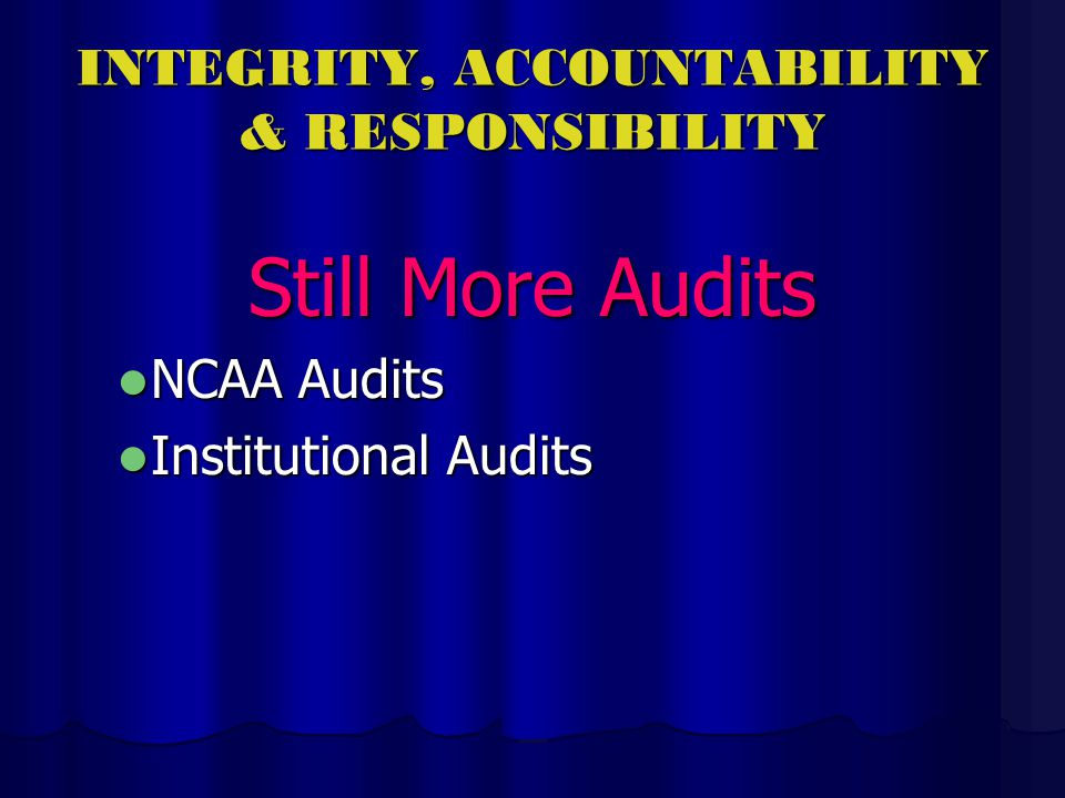 INTEGRITY, ACCOUNTABILITY & RESPONSIBILITY Still More Audits NCAA Audits NCAA Audits Institutional Audits Institutional Audits