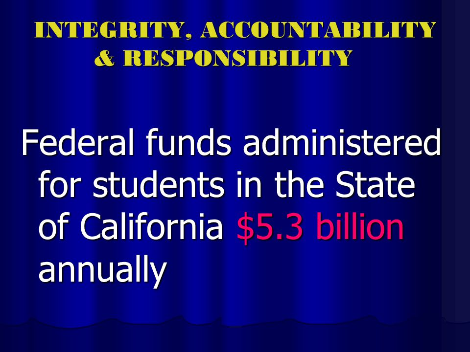 INTEGRITY, ACCOUNTABILITY & RESPONSIBILITY Federal funds administered for students in the State of California $5.3 billion annually