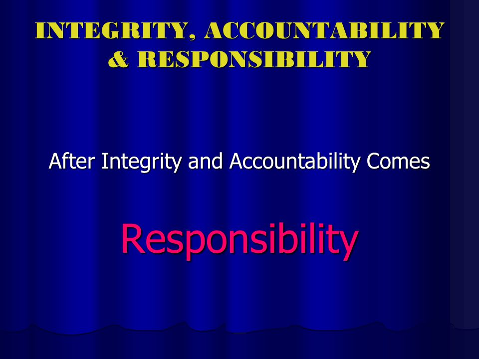 INTEGRITY, ACCOUNTABILITY & RESPONSIBILITY After Integrity and Accountability Comes Responsibility