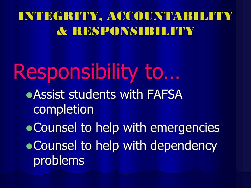 INTEGRITY, ACCOUNTABILITY & RESPONSIBILITY Responsibility to… Assist students with FAFSA completion Assist students with FAFSA completion Counsel to help with emergencies Counsel to help with emergencies Counsel to help with dependency problems Counsel to help with dependency problems