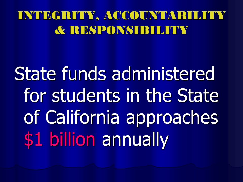 INTEGRITY, ACCOUNTABILITY & RESPONSIBILITY State funds administered for students in the State of California approaches $1 billion annually