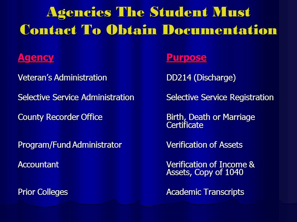 Agencies The Student Must Contact To Obtain Documentation AgencyPurpose Veterans AdministrationDD214 (Discharge) Selective Service AdministrationSelective Service Registration County Recorder OfficeBirth, Death or Marriage Certificate Program/Fund AdministratorVerification of Assets AccountantVerification of Income & Assets, Copy of 1040 Prior CollegesAcademic Transcripts