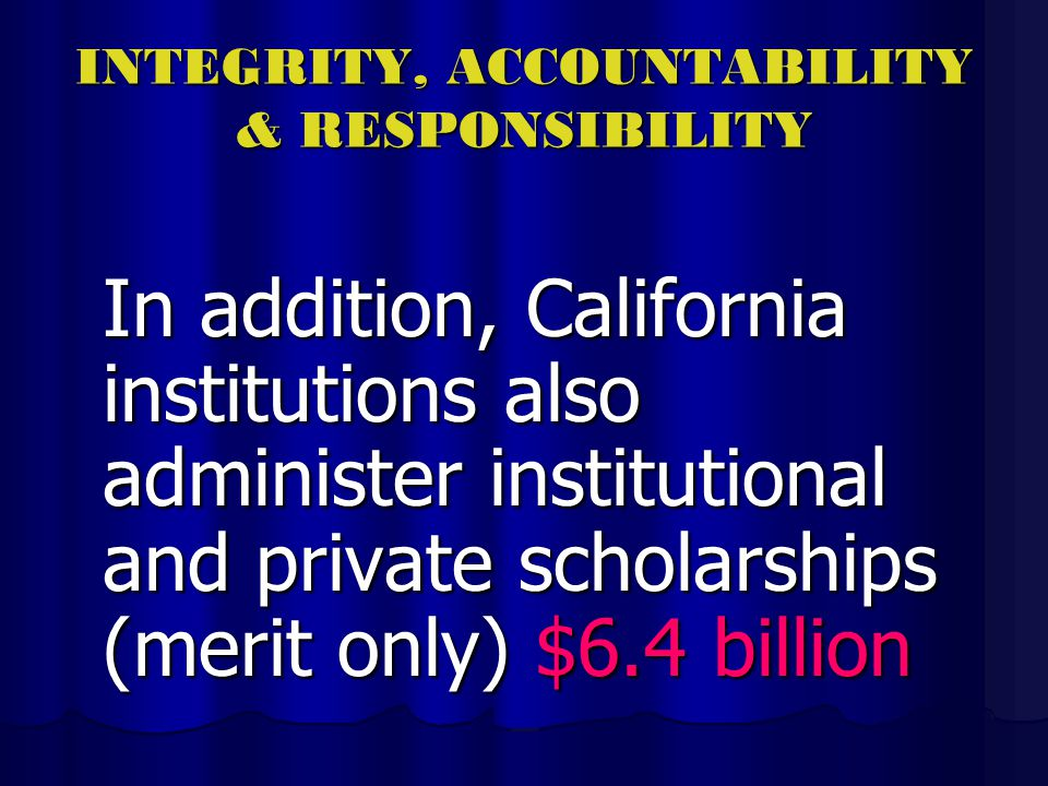 INTEGRITY, ACCOUNTABILITY & RESPONSIBILITY In addition, California institutions also administer institutional and private scholarships (merit only) $6.4 billion