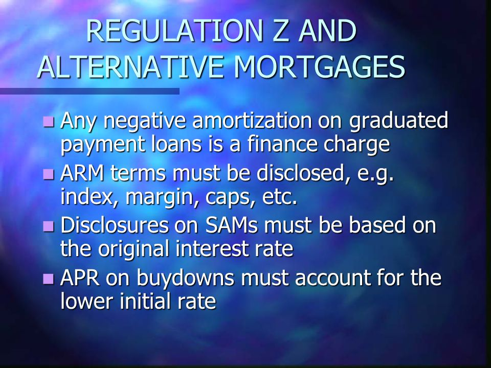 REGULATION Z AND ALTERNATIVE MORTGAGES Any negative amortization on graduated payment loans is a finance charge Any negative amortization on graduated payment loans is a finance charge ARM terms must be disclosed, e.g.
