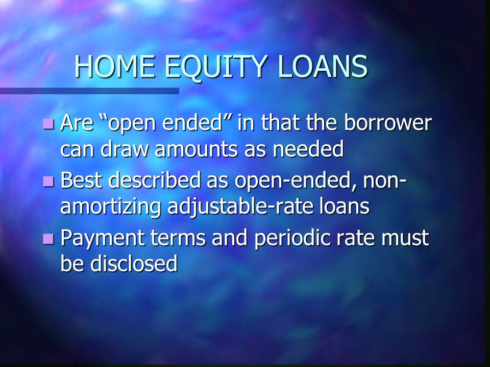 HOME EQUITY LOANS Are open ended in that the borrower can draw amounts as needed Are open ended in that the borrower can draw amounts as needed Best described as open-ended, non- amortizing adjustable-rate loans Best described as open-ended, non- amortizing adjustable-rate loans Payment terms and periodic rate must be disclosed Payment terms and periodic rate must be disclosed